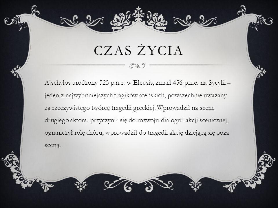 CZAS ŻYCIA Ajschylos urodzony 525 p.n.e. w Eleusis, zmarł 456 p.n.e. na Sycylii – jeden z najwybitniejszych tragików ateńskich, powszechnie uważany za