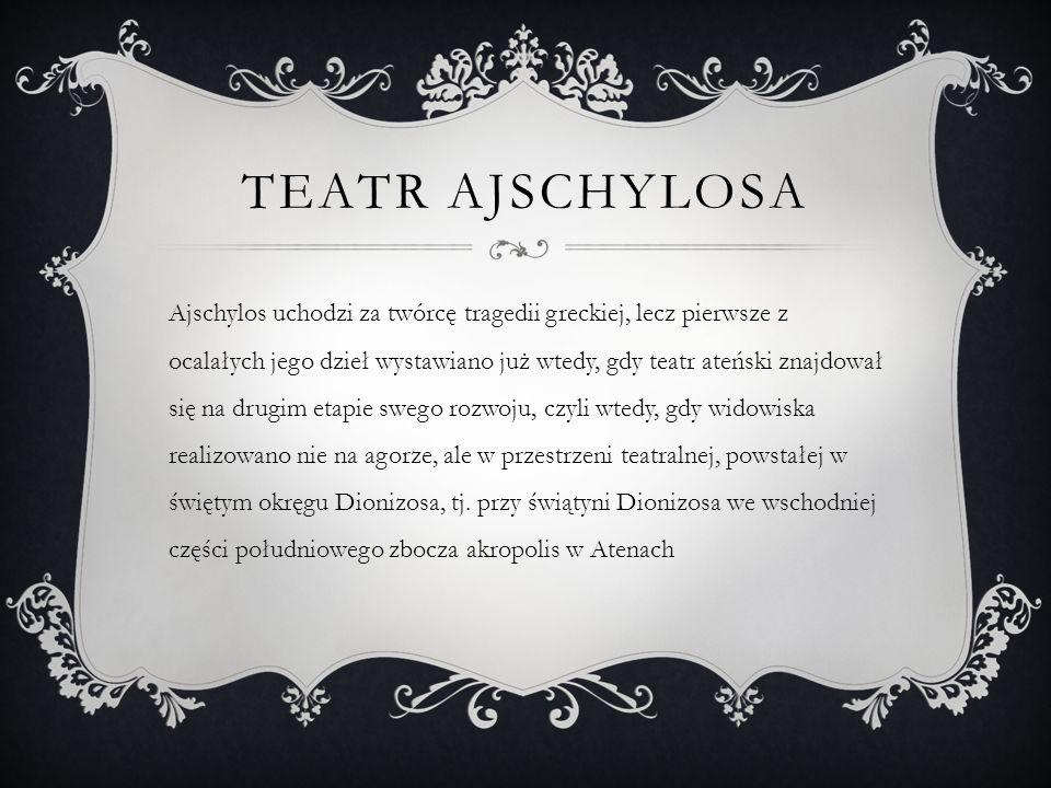 TEATR AJSCHYLOSA Ajschylos uchodzi za twórcę tragedii greckiej, lecz pierwsze z ocalałych jego dzieł wystawiano już wtedy, gdy teatr ateński znajdował
