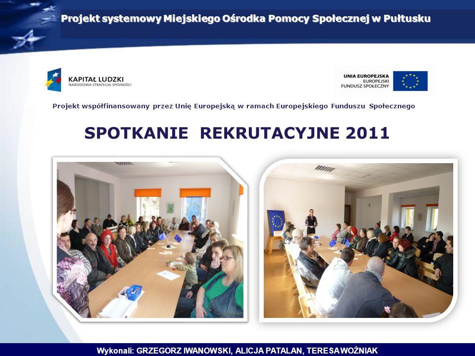 Projekt systemowy Miejskiego Ośrodka Pomocy Społecznej w Pułtusku Wykonali: GRZEGORZ IWANOWSKI, ALICJA PATALAN, TERESA WOŹNIAK SPOTKANIE REKRUTACYJNE 2011 Projekt współfinansowany przez Unię Europejską w ramach Europejskiego Funduszu Społecznego