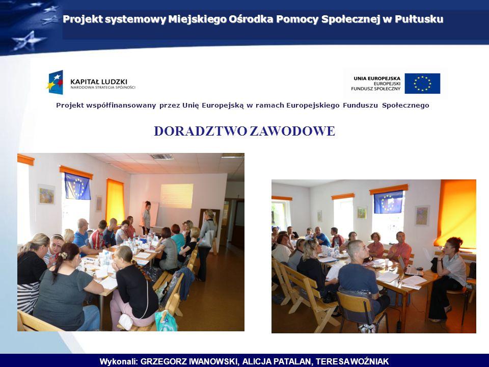 Projekt systemowy Miejskiego Ośrodka Pomocy Społecznej w Pułtusku Wykonali: GRZEGORZ IWANOWSKI, ALICJA PATALAN, TERESA WOŹNIAK Projekt współfinansowany przez Unię Europejską w ramach Europejskiego Funduszu Społecznego DORADZTWO ZAWODOWE