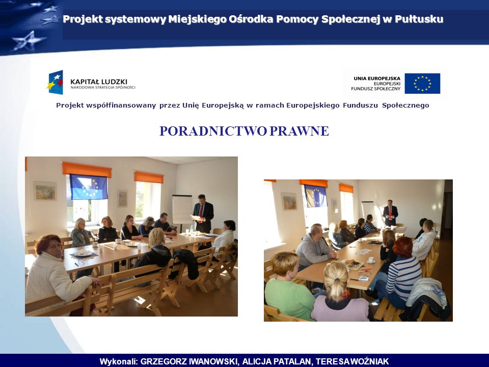Projekt systemowy Miejskiego Ośrodka Pomocy Społecznej w Pułtusku Wykonali: GRZEGORZ IWANOWSKI, ALICJA PATALAN, TERESA WOŹNIAK Projekt współfinansowany przez Unię Europejską w ramach Europejskiego Funduszu Społecznego PORADNICTWO PRAWNE