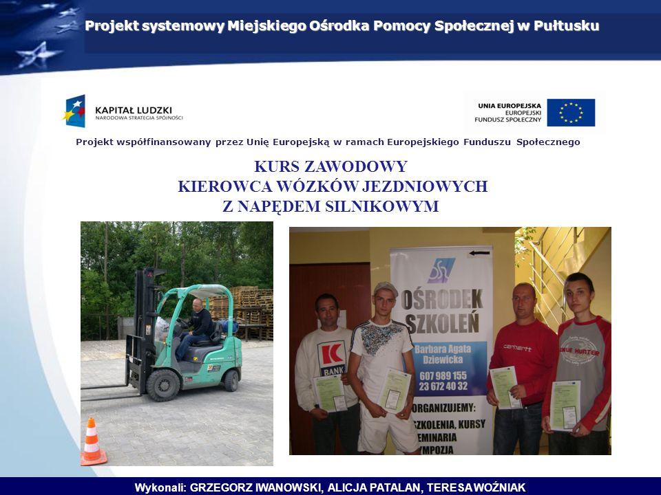 Projekt systemowy Miejskiego Ośrodka Pomocy Społecznej w Pułtusku Wykonali: GRZEGORZ IWANOWSKI, ALICJA PATALAN, TERESA WOŹNIAK Projekt współfinansowany przez Unię Europejską w ramach Europejskiego Funduszu Społecznego KURS ZAWODOWY KIEROWCA WÓZKÓW JEZDNIOWYCH Z NAPĘDEM SILNIKOWYM