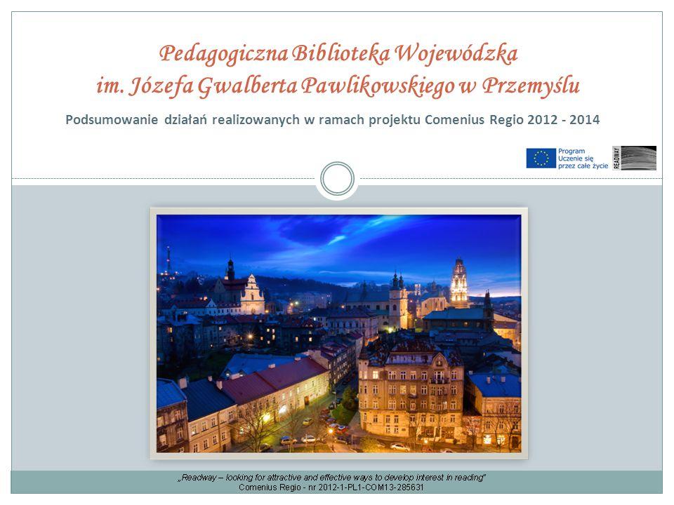 Pedagogiczna Biblioteka Wojewódzka im. Józefa Gwalberta Pawlikowskiego w Przemyślu Podsumowanie działań realizowanych w ramach projektu Comenius Regio