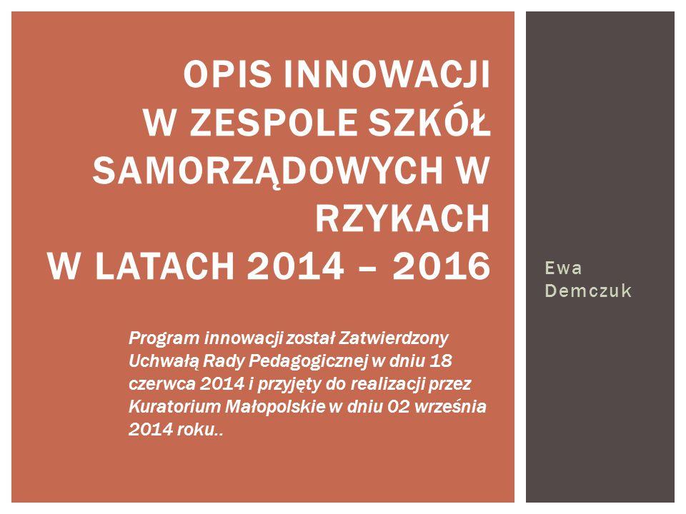 Ewa Demczuk OPIS INNOWACJI W ZESPOLE SZKÓŁ SAMORZĄDOWYCH W RZYKACH W LATACH 2014 – 2016 Program innowacji został Zatwierdzony Uchwałą Rady Pedagogicznej w dniu 18 czerwca 2014 i przyjęty do realizacji przez Kuratorium Małopolskie w dniu 02 września 2014 roku..