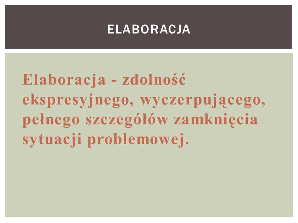 ELABORACJA Elaboracja - zdolność ekspresyjnego, wyczerpującego, pełnego szczegółów zamknięcia sytuacji problemowej.