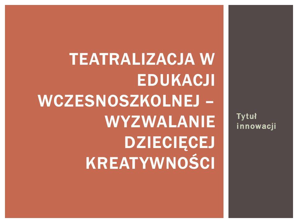 Tytuł innowacji TEATRALIZACJA W EDUKACJI WCZESNOSZKOLNEJ – WYZWALANIE DZIECIĘCEJ KREATYWNOŚCI