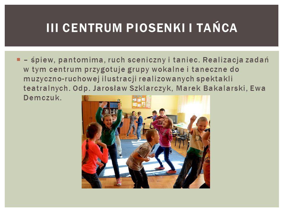  – śpiew, pantomima, ruch sceniczny i taniec. Realizacja zadań w tym centrum przygotuje grupy wokalne i taneczne do muzyczno-ruchowej ilustracji real