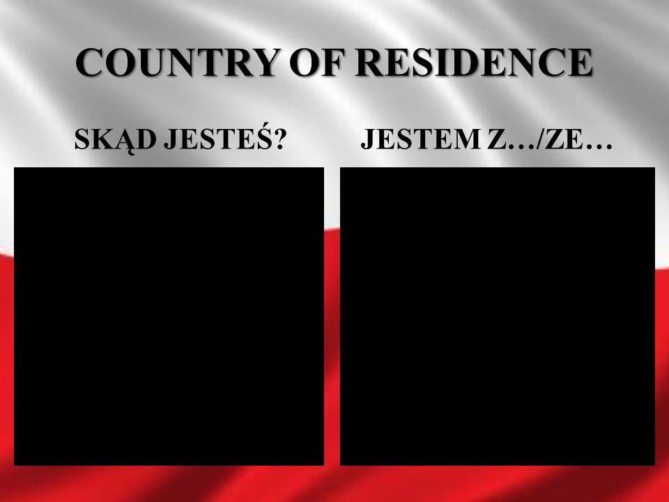 COUNTRY OF RESIDENCE SKĄD JESTEŚ?JESTEM Z…/ZE…