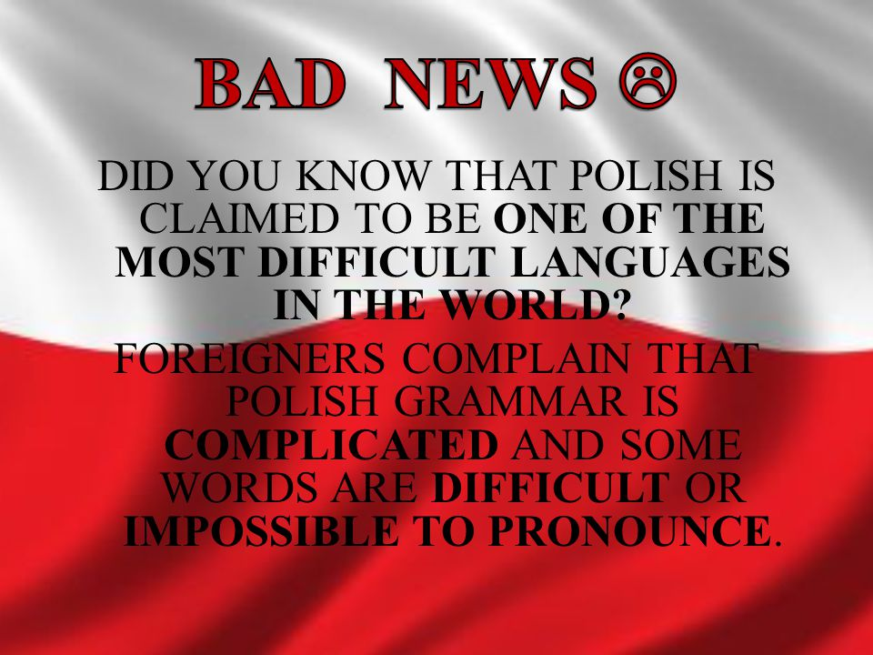 DID YOU KNOW THAT POLISH IS CLAIMED TO BE ONE OF THE MOST DIFFICULT LANGUAGES IN THE WORLD? FOREIGNERS COMPLAIN THAT POLISH GRAMMAR IS COMPLICATED AND