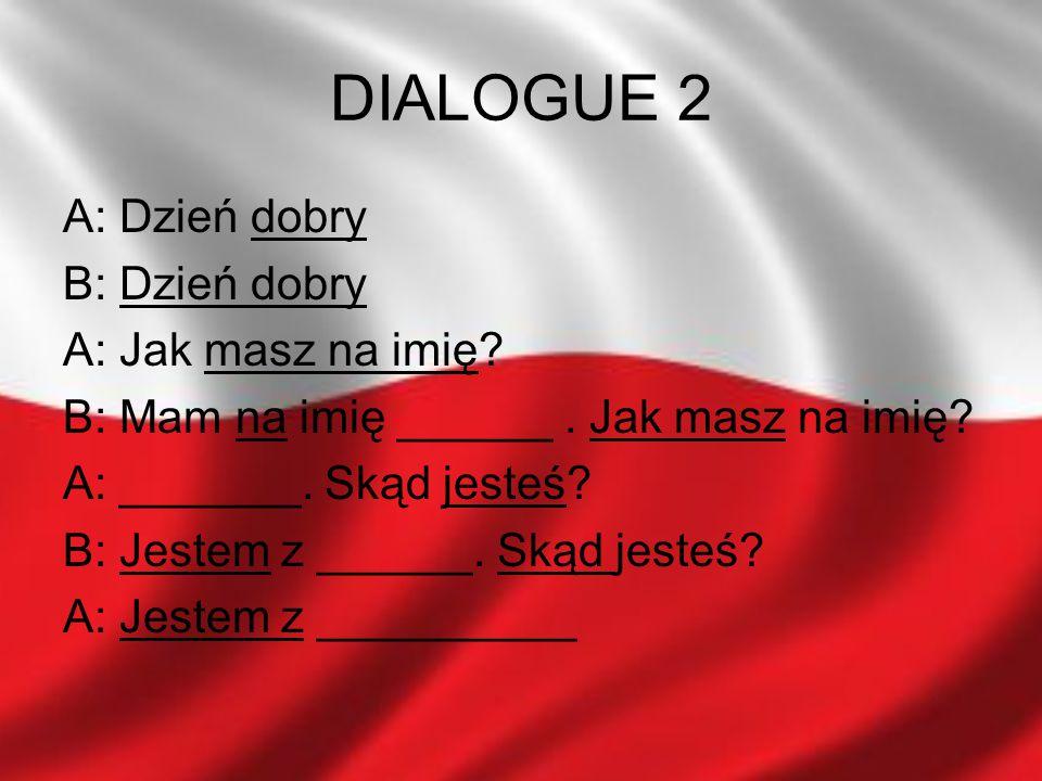 DIALOGUE 2 A: Dzień dobry B: Dzień dobry A: Jak masz na imię? B: Mam na imię ______. Jak masz na imię? A: _______. Skąd jesteś? B: Jestem z ______. Sk