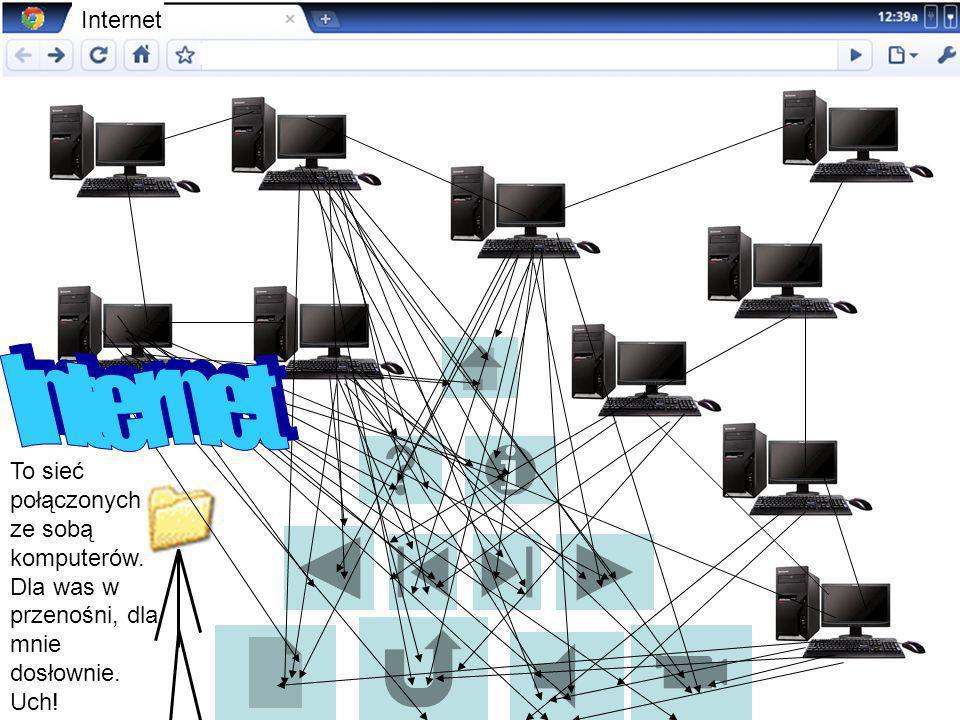 To sieć połączonych ze sobą komputerów. Dla was w przenośni, dla mnie dosłownie. Uch! Internet