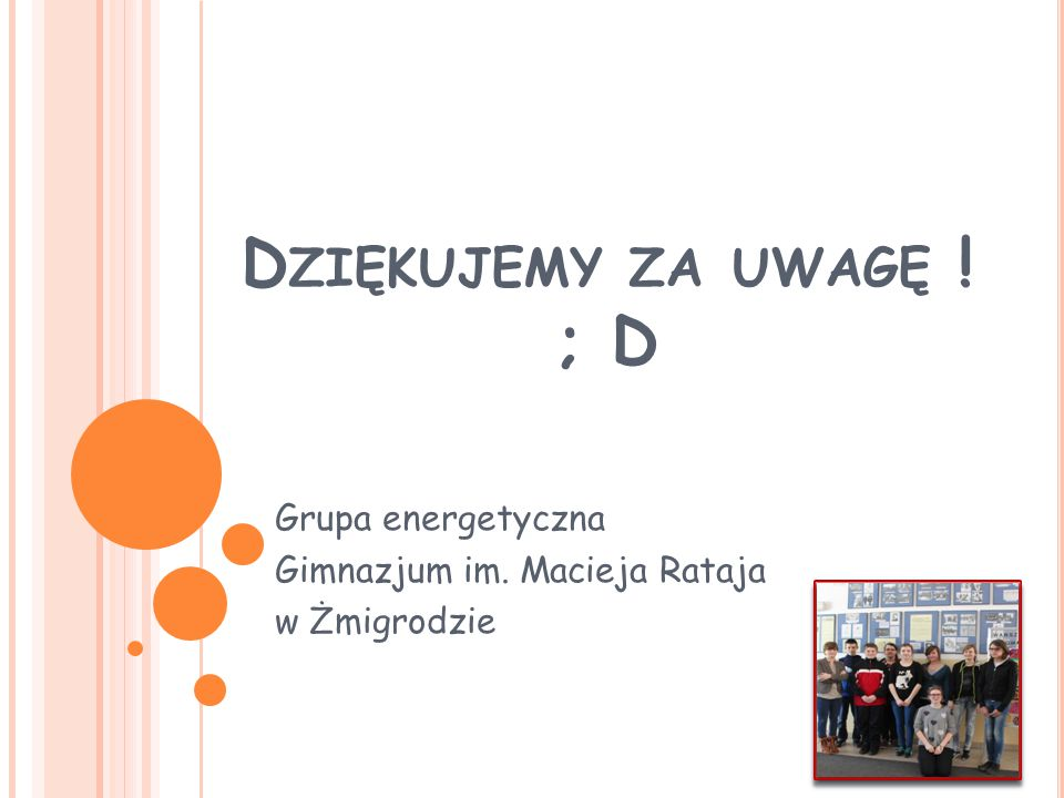 D ZIĘKUJEMY ZA UWAGĘ ! ; D Grupa energetyczna Gimnazjum im. Macieja Rataja w Żmigrodzie