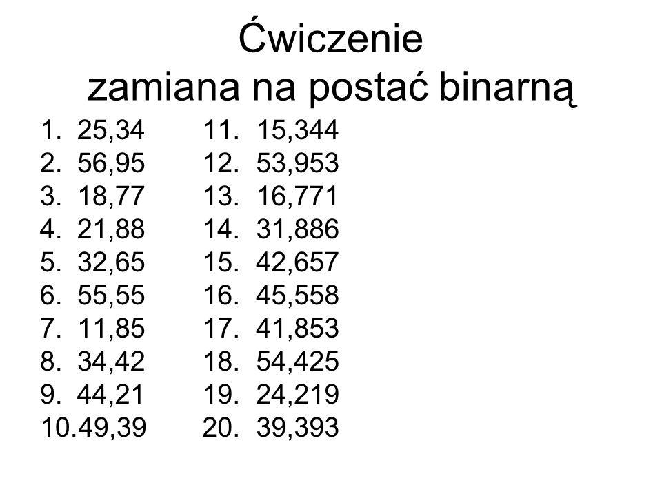 Ćwiczenie zamiana na postać binarną 1.25,34 2.56,95 3.18,77 4.21,88 5.32,65 6.55,55 7.11,85 8.34,42 9.44,21 10.49,39 11. 15,344 12. 53,953 13. 16,771