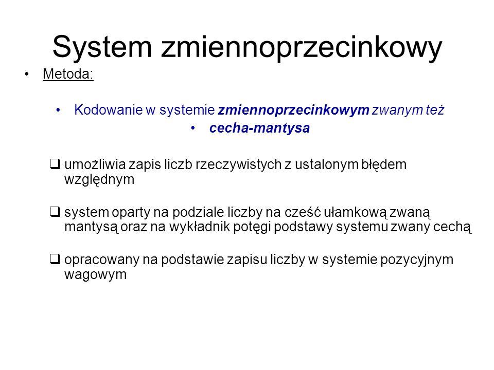 System zmiennoprzecinkowy Metoda: Kodowanie w systemie zmiennoprzecinkowym zwanym też cecha-mantysa  umożliwia zapis liczb rzeczywistych z ustalonym błędem względnym  system oparty na podziale liczby na cześć ułamkową zwaną mantysą oraz na wykładnik potęgi podstawy systemu zwany cechą  opracowany na podstawie zapisu liczby w systemie pozycyjnym wagowym