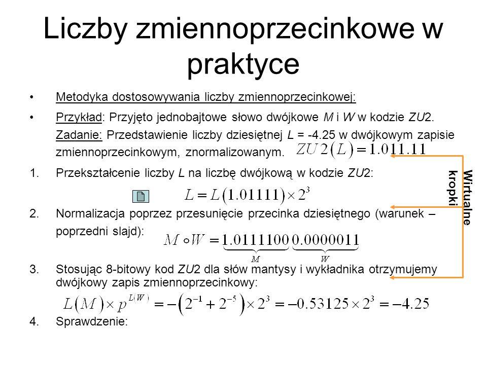 Liczby zmiennoprzecinkowe w praktyce Metodyka dostosowywania liczby zmiennoprzecinkowej: Przykład: Przyjęto jednobajtowe słowo dwójkowe M i W w kodzie ZU2.