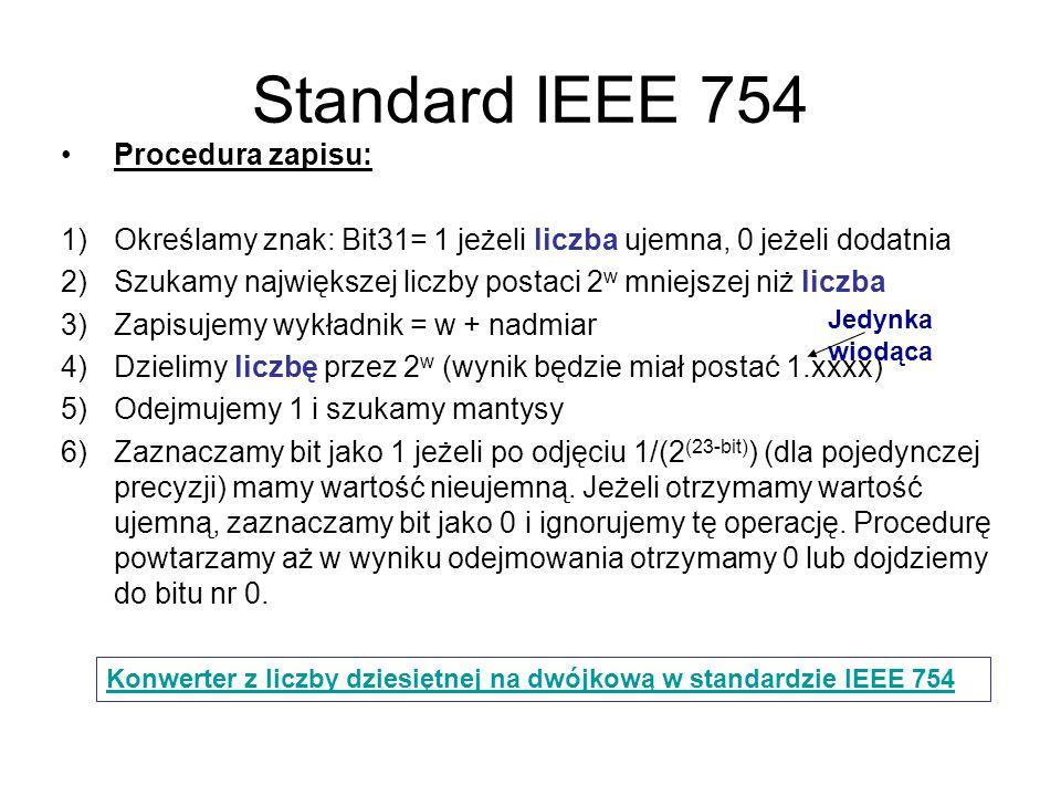Standard IEEE 754 Procedura zapisu: 1)Określamy znak: Bit31= 1 jeżeli liczba ujemna, 0 jeżeli dodatnia 2)Szukamy największej liczby postaci 2 w mniejszej niż liczba 3)Zapisujemy wykładnik = w + nadmiar 4)Dzielimy liczbę przez 2 w (wynik będzie miał postać 1.xxxx) 5)Odejmujemy 1 i szukamy mantysy 6)Zaznaczamy bit jako 1 jeżeli po odjęciu 1/(2 (23-bit) ) (dla pojedynczej precyzji) mamy wartość nieujemną.