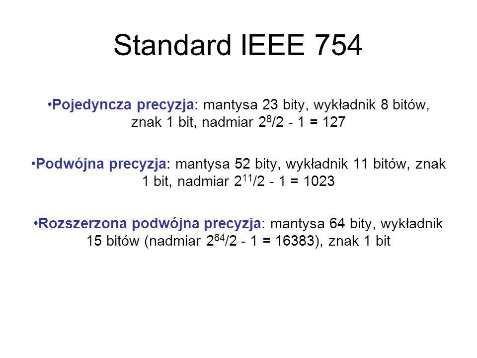 Standard IEEE 754 Pojedyncza precyzja: mantysa 23 bity, wykładnik 8 bitów, znak 1 bit, nadmiar 2 8 /2 - 1 = 127 Podwójna precyzja: mantysa 52 bity, wykładnik 11 bitów, znak 1 bit, nadmiar 2 11 /2 - 1 = 1023 Rozszerzona podwójna precyzja: mantysa 64 bity, wykładnik 15 bitów (nadmiar 2 64 /2 - 1 = 16383), znak 1 bit