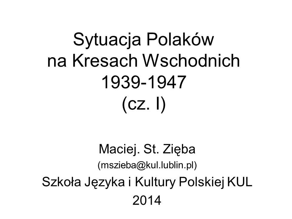Sytuacja Polaków na Kresach Wschodnich 1939-1947 (cz. I) Maciej. St. Zięba (mszieba@kul.lublin.pl) Szkoła Języka i Kultury Polskiej KUL 2014