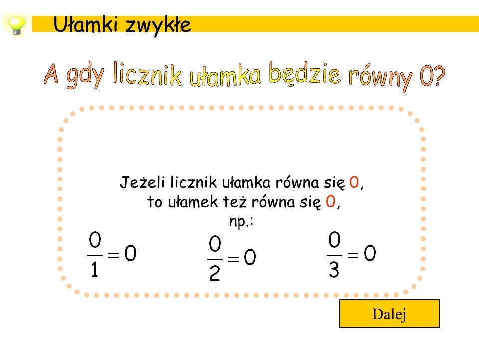 Ułamki zwykłe Dalej Jeżeli licznik ułamka równa się 0, to ułamek też równa się 0, np.: