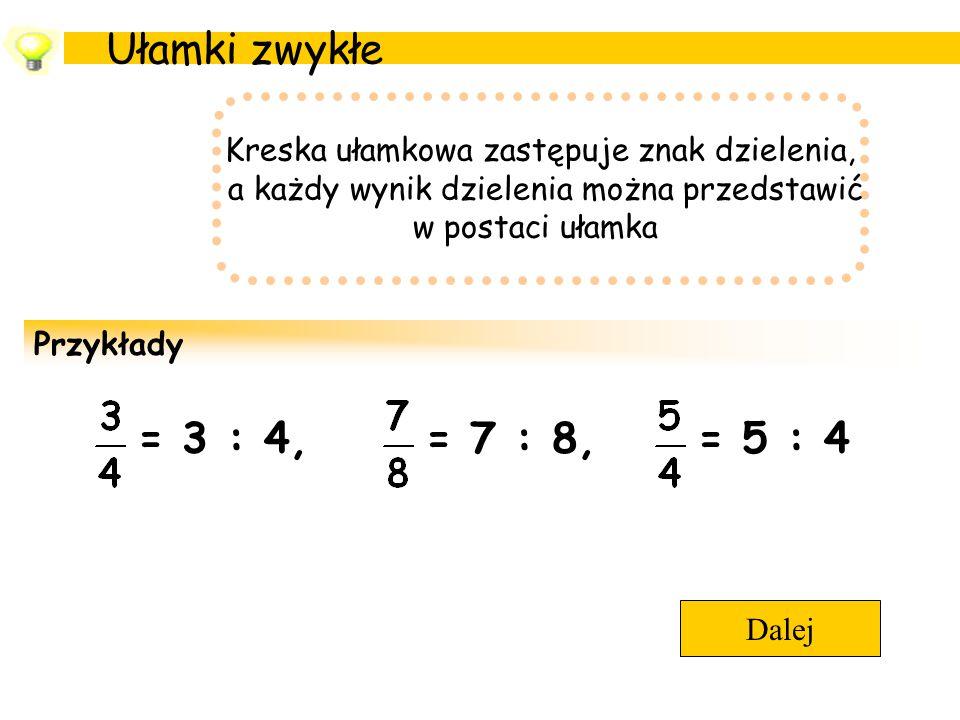 Ułamki zwykłe Kreska ułamkowa zastępuje znak dzielenia, a każdy wynik dzielenia można przedstawić w postaci ułamka Przykłady = 3 : 4,= 5 : 4= 7 : 8, D