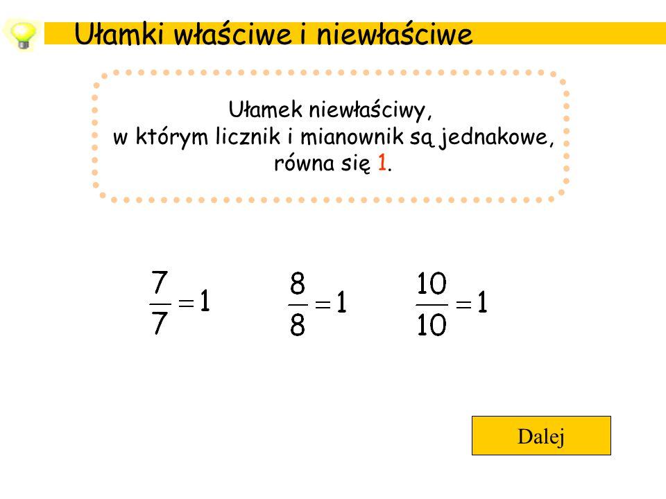 Ułamki właściwe i niewłaściwe Dalej Ułamek niewłaściwy, w którym licznik i mianownik są jednakowe, równa się 1.