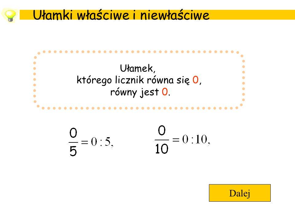 Ułamki właściwe i niewłaściwe Dalej Ułamek, którego licznik równa się 0, równy jest 0.