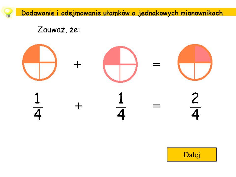 Dodawanie i odejmowanie ułamków o jednakowych mianownikach Dalej Zauważ, że: += +=