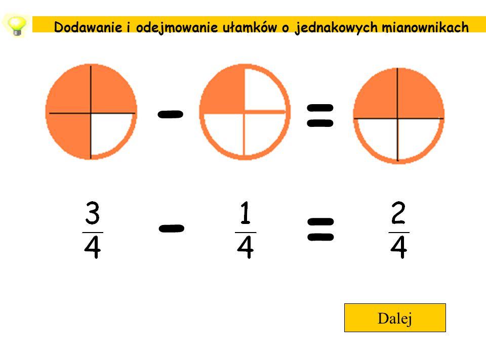Dodawanie i odejmowanie ułamków o jednakowych mianownikach Dalej - = - =