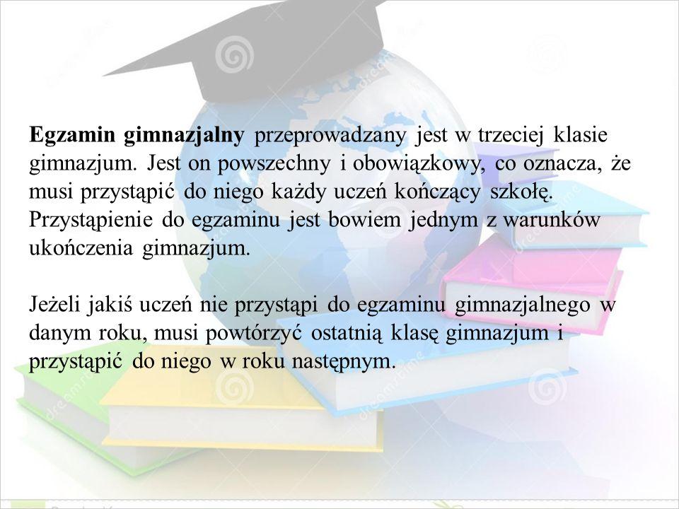 Egzamin gimnazjalny przeprowadzany jest w trzeciej klasie gimnazjum. Jest on powszechny i obowiązkowy, co oznacza, że musi przystąpić do niego każdy u