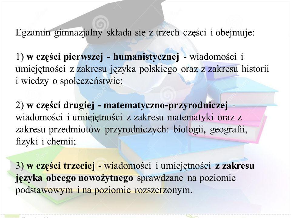 Egzamin gimnazjalny składa się z trzech części i obejmuje: 1) w części pierwszej - humanistycznej - wiadomości i umiejętności z zakresu języka polskie