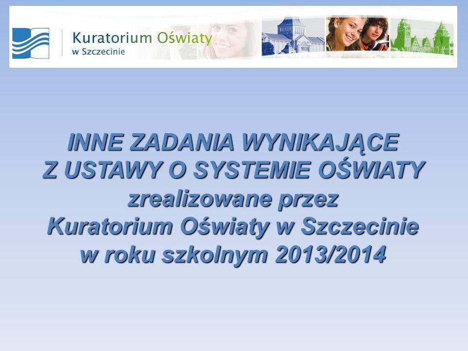 INNE ZADANIA WYNIKAJĄCE Z USTAWY O SYSTEMIE OŚWIATY zrealizowane przez Kuratorium Oświaty w Szczecinie w roku szkolnym 2013/2014