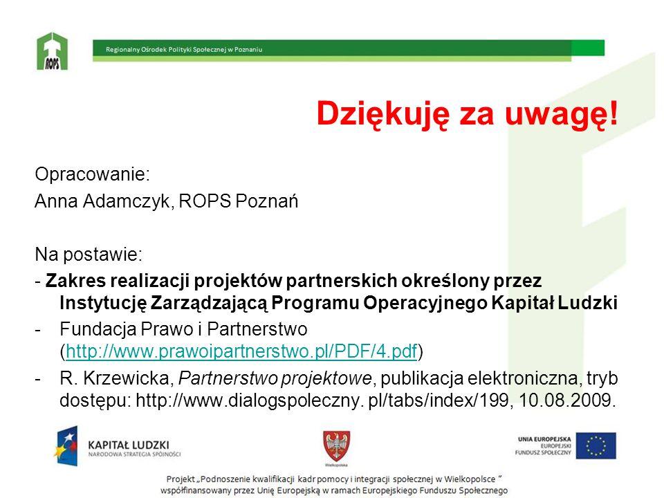 Dziękuję za uwagę! Opracowanie: Anna Adamczyk, ROPS Poznań Na postawie: - Zakres realizacji projektów partnerskich określony przez Instytucję Zarządza
