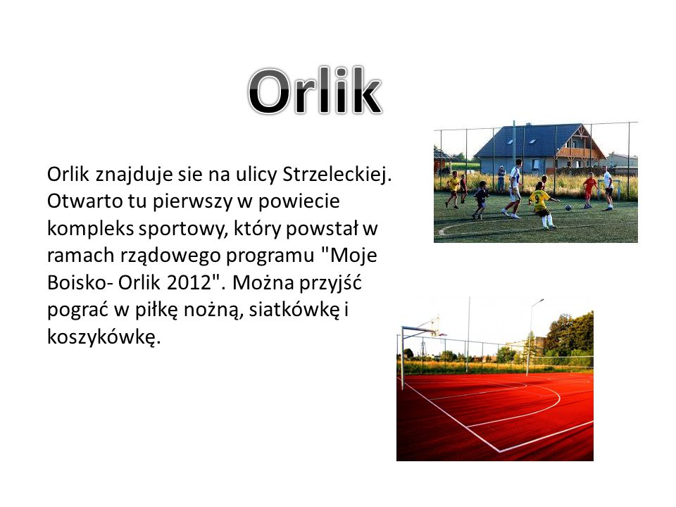 Orlik znajduje sie na ulicy Strzeleckiej. Otwarto tu pierwszy w powiecie kompleks sportowy, który powstał w ramach rządowego programu