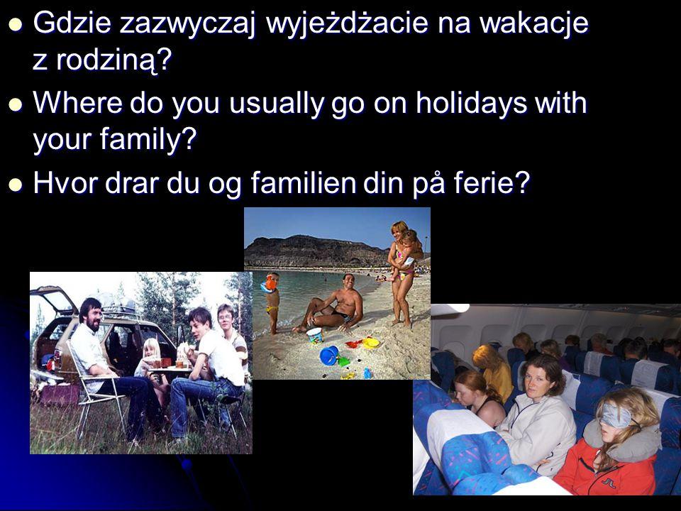 Gdzie zazwyczaj wyjeżdżacie na wakacje z rodziną? Gdzie zazwyczaj wyjeżdżacie na wakacje z rodziną? Where do you usually go on holidays with your fami