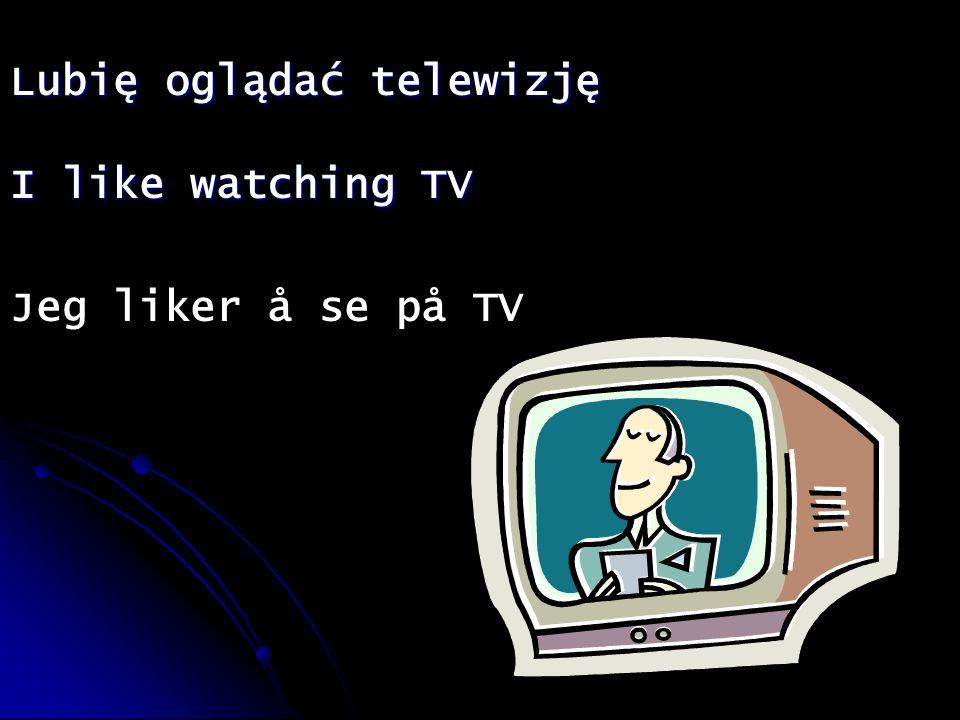 Lubię oglądać telewizję I like watching TV Jeg liker å se på TV