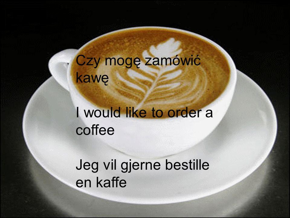 Czy mogę zamówić kawę I would like to order a coffee Jeg vil gjerne bestille en kaffe