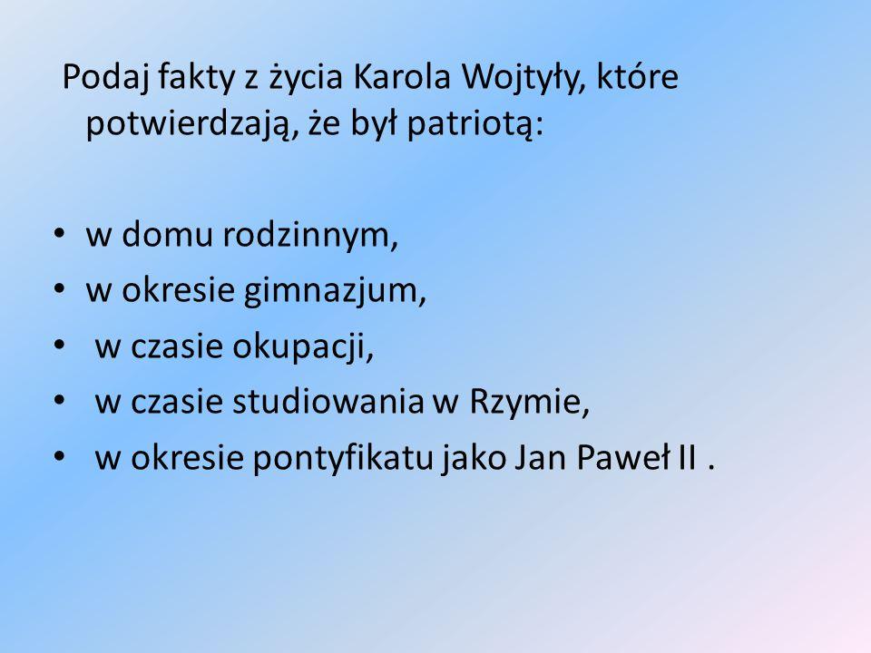 Podaj fakty z życia Karola Wojtyły, które potwierdzają, że był patriotą: w domu rodzinnym, w okresie gimnazjum, w czasie okupacji, w czasie studiowania w Rzymie, w okresie pontyfikatu jako Jan Paweł II.