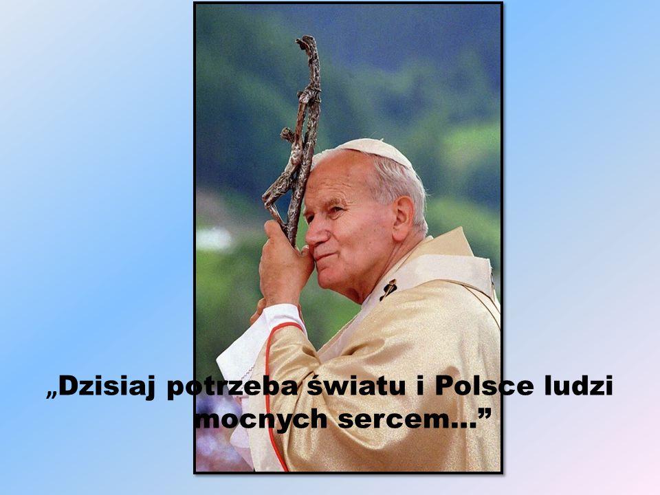 """"""" Dzisiaj potrzeba światu i Polsce ludzi mocnych sercem…"""