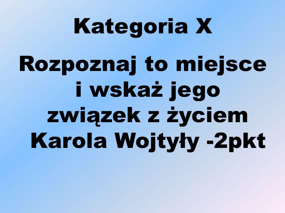 Kategoria X Rozpoznaj to miejsce i wskaż jego związek z życiem Karola Wojtyły -2pkt