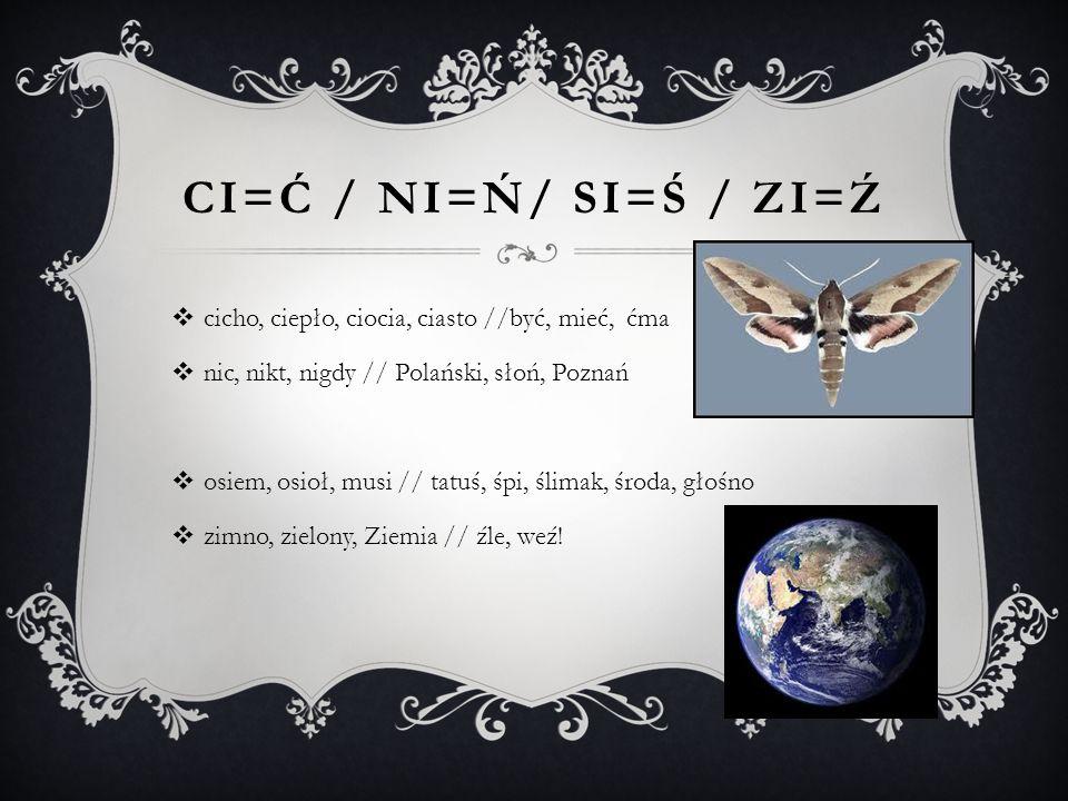CI=Ć / NI=Ń/ SI=Ś / ZI=Ź  cicho, ciepło, ciocia, ciasto //być, mieć, ćma  nic, nikt, nigdy // Polański, słoń, Poznań  osiem, osioł, musi // tatuś, śpi, ślimak, środa, głośno  zimno, zielony, Ziemia // źle, weź!