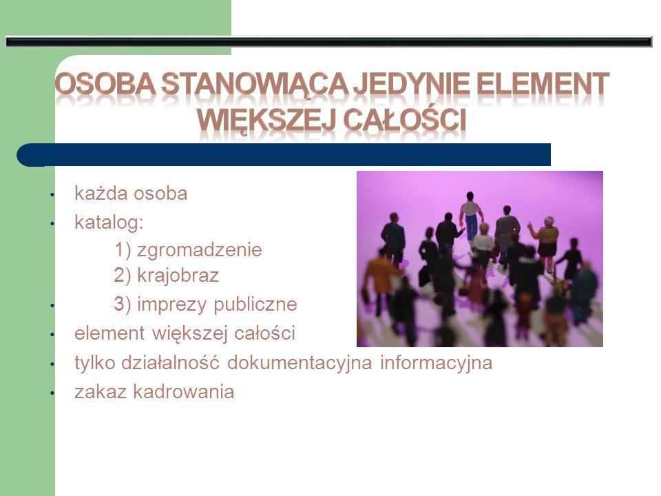 każda osoba katalog: 1) zgromadzenie 2) krajobraz 3) imprezy publiczne element większej całości tylko działalność dokumentacyjna informacyjna zakaz ka