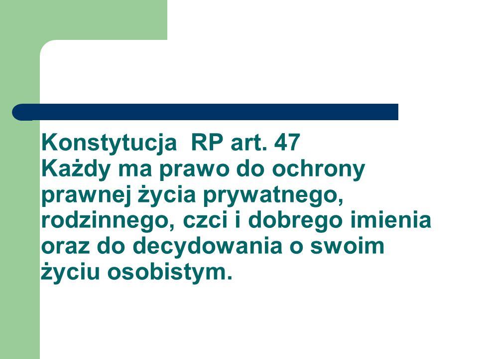 Konstytucja RP art. 47 Każdy ma prawo do ochrony prawnej życia prywatnego, rodzinnego, czci i dobrego imienia oraz do decydowania o swoim życiu osobis
