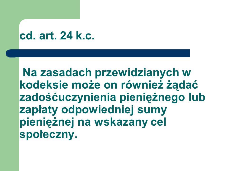 cd. art. 24 k.c. Na zasadach przewidzianych w kodeksie może on również żądać zadośćuczynienia pieniężnego lub zapłaty odpowiedniej sumy pieniężnej na