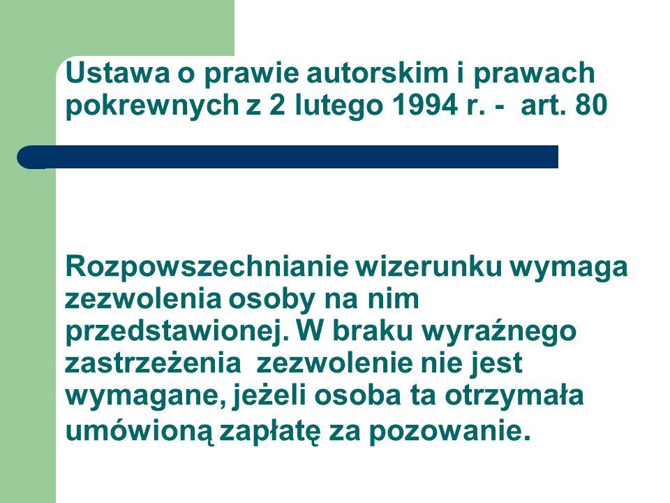 Ustawa o prawie autorskim i prawach pokrewnych z 2 lutego 1994 r. - art. 80 Rozpowszechnianie wizerunku wymaga zezwolenia osoby na nim przedstawionej.