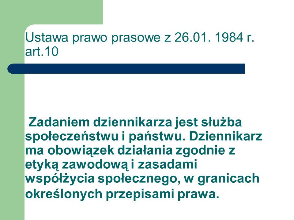 Ustawa prawo prasowe z 26.01. 1984 r. art.10 Zadaniem dziennikarza jest służba społeczeństwu i państwu. Dziennikarz ma obowiązek działania zgodnie z e