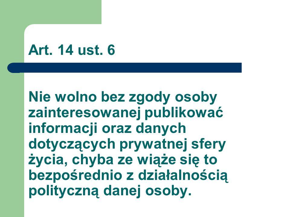 Art. 14 ust. 6 Nie wolno bez zgody osoby zainteresowanej publikować informacji oraz danych dotyczących prywatnej sfery życia, chyba ze wiąże się to be