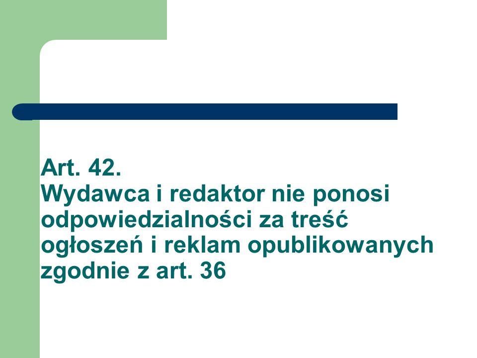 Art. 42. Wydawca i redaktor nie ponosi odpowiedzialności za treść ogłoszeń i reklam opublikowanych zgodnie z art. 36