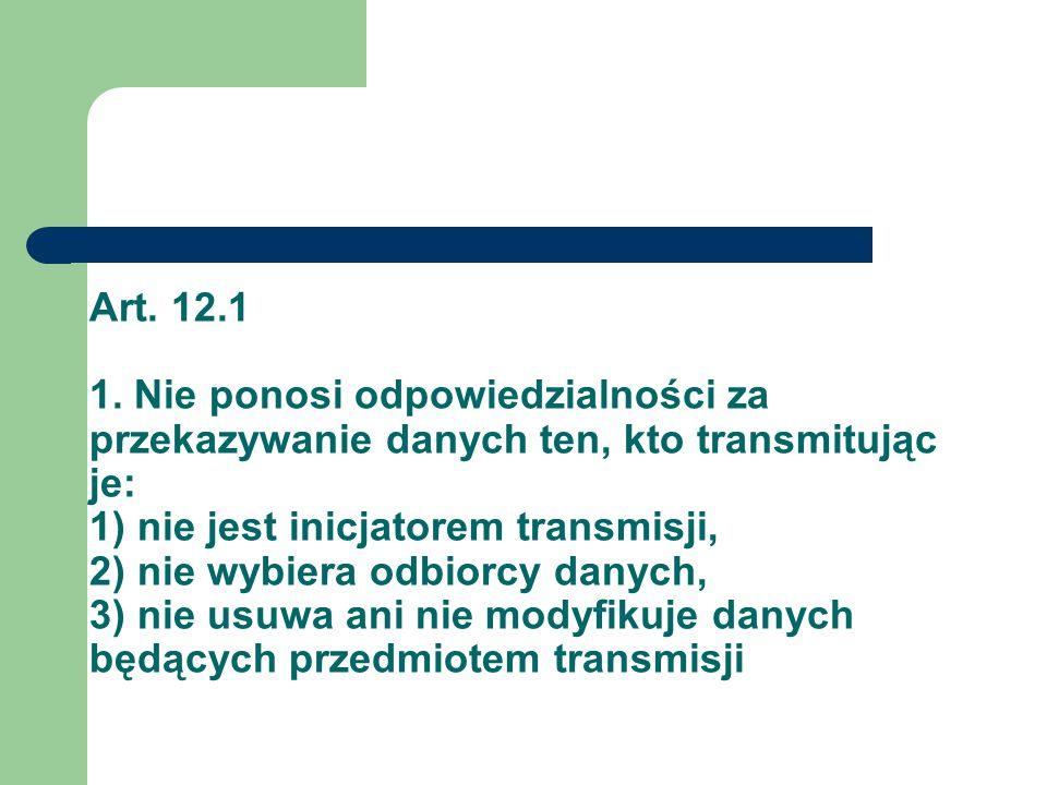 Art. 12.1 1. Nie ponosi odpowiedzialności za przekazywanie danych ten, kto transmitując je: 1) nie jest inicjatorem transmisji, 2) nie wybiera odbiorc