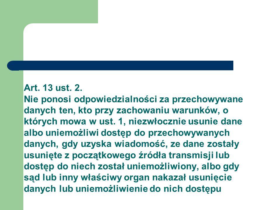 Art. 13 ust. 2. Nie ponosi odpowiedzialności za przechowywane danych ten, kto przy zachowaniu warunków, o których mowa w ust. 1, niezwłocznie usunie d