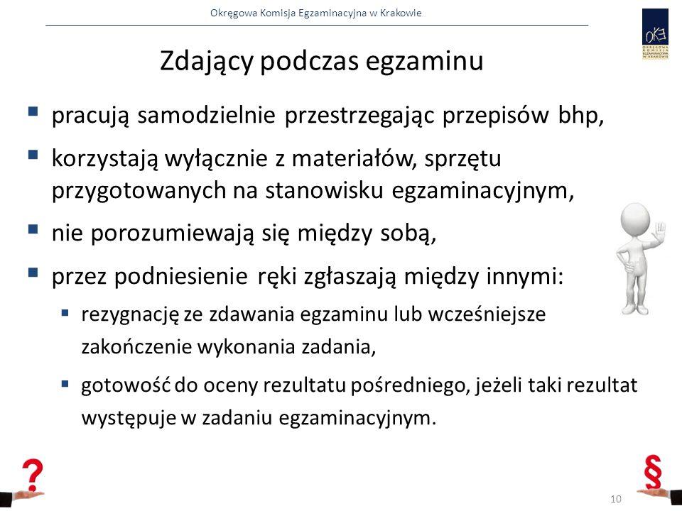 Okręgowa Komisja Egzaminacyjna w Krakowie Zdający podczas egzaminu  pracują samodzielnie przestrzegając przepisów bhp,  korzystają wyłącznie z materiałów, sprzętu przygotowanych na stanowisku egzaminacyjnym,  nie porozumiewają się między sobą,  przez podniesienie ręki zgłaszają między innymi:  rezygnację ze zdawania egzaminu lub wcześniejsze zakończenie wykonania zadania,  gotowość do oceny rezultatu pośredniego, jeżeli taki rezultat występuje w zadaniu egzaminacyjnym.